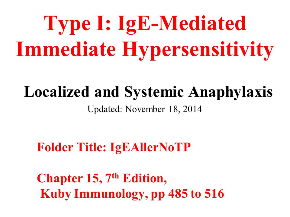 Type I: IgE-Mediated Immediate Hypersensitivity Localized and Systemic Anaphylaxis Updated: November 18, 2014 Folder Title: IgEAllerNoTP Chapter 15, 7