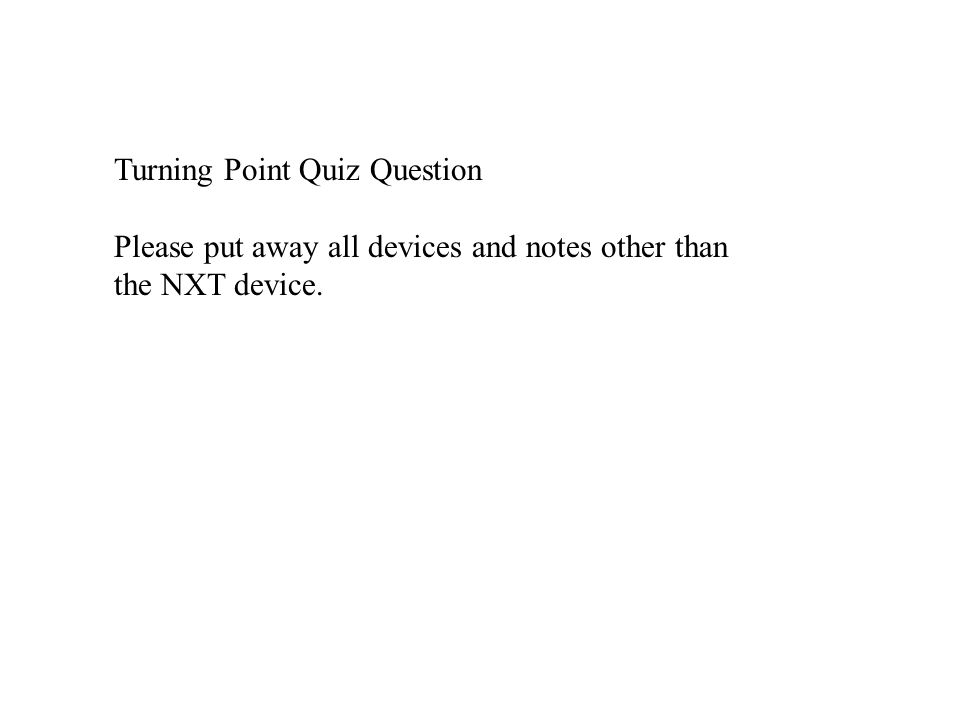 Turning Point Quiz Question Please put away all devices and notes other than the NXT device.