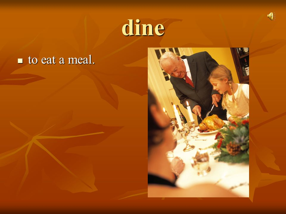 dine to eat a meal.