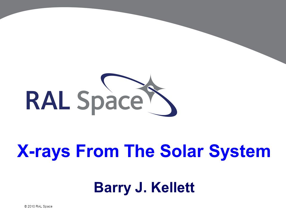 © 2010 RAL Space X-rays From The Solar System Barry J. Kellett
