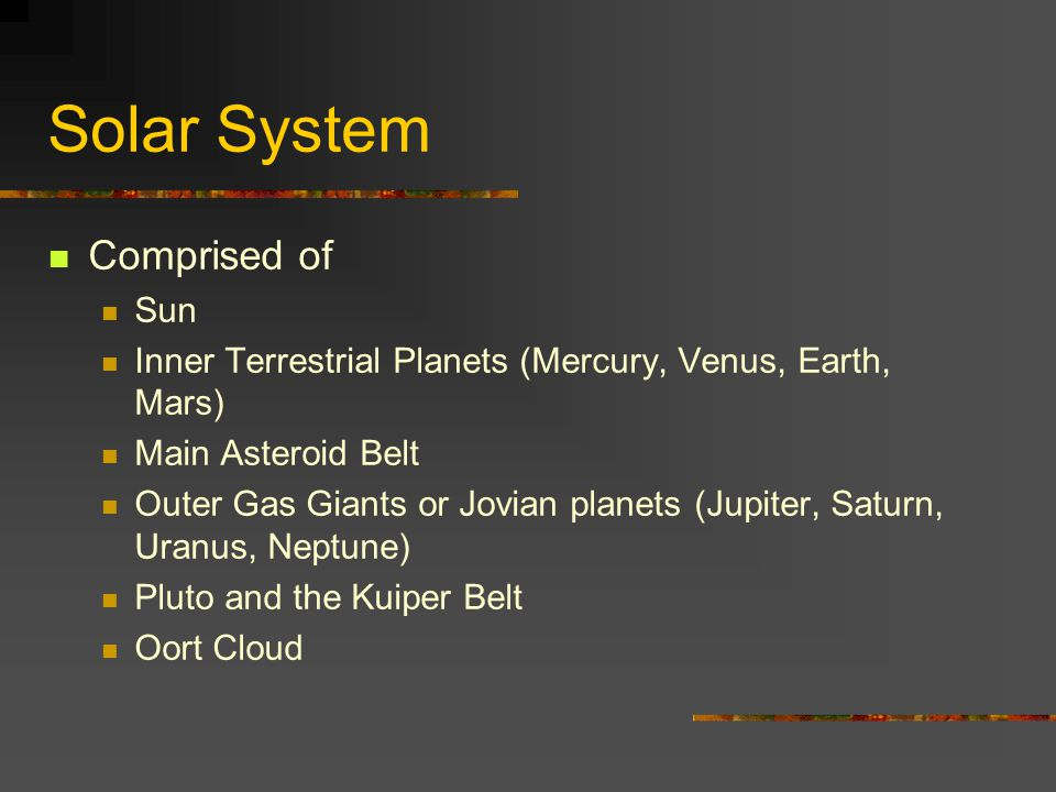 Solar System Comprised of Sun Inner Terrestrial Planets (Mercury, Venus, Earth, Mars) Main Asteroid Belt Outer Gas Giants or Jovian planets (Jupiter, Saturn, Uranus, Neptune) Pluto and the Kuiper Belt Oort Cloud