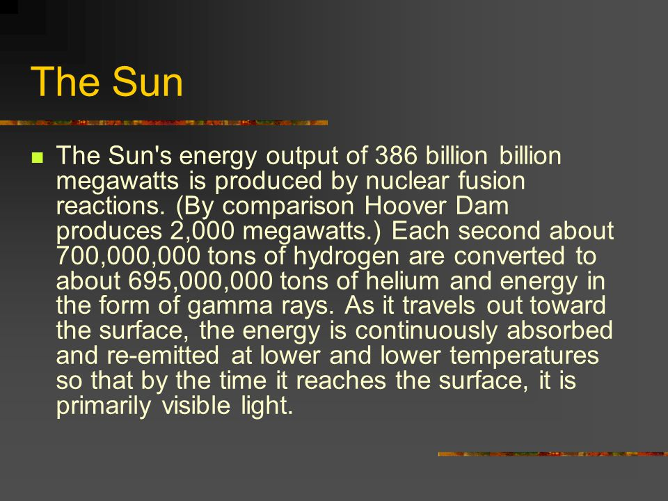 The Sun The Sun s energy output of 386 billion billion megawatts is produced by nuclear fusion reactions.