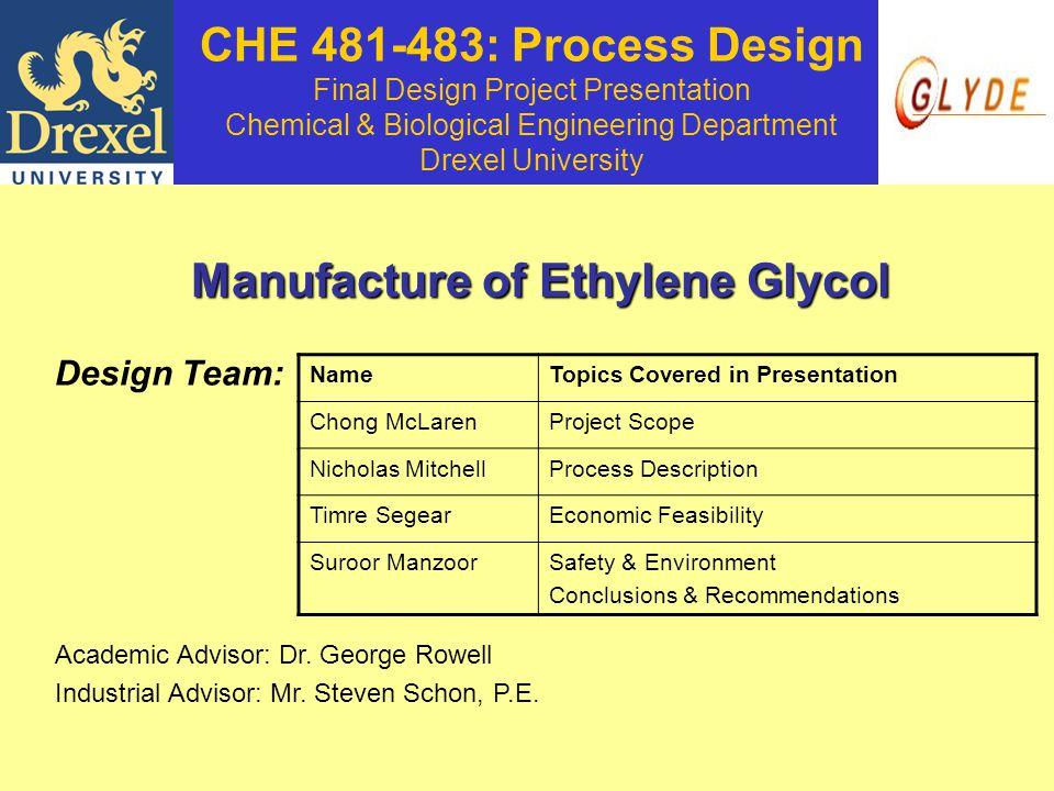 CHE 481-483: Process Design Final Design Project Presentation Chemical & Biological Engineering Department Drexel University Manufacture of Ethylene Glycol Design Team: Academic Advisor: Dr.