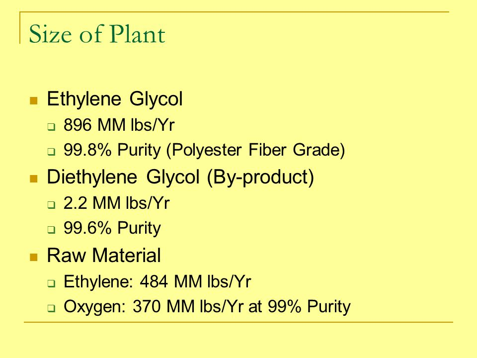Ethylene Glycol  896 MM lbs/Yr  99.8% Purity (Polyester Fiber Grade) Diethylene Glycol (By-product)  2.2 MM lbs/Yr  99.6% Purity Raw Material  Ethylene: 484 MM lbs/Yr  Oxygen: 370 MM lbs/Yr at 99% Purity Size of Plant