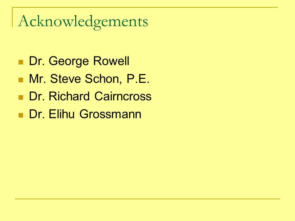 Acknowledgements Dr. George Rowell Mr. Steve Schon, P.E. Dr. Richard Cairncross Dr. Elihu Grossmann