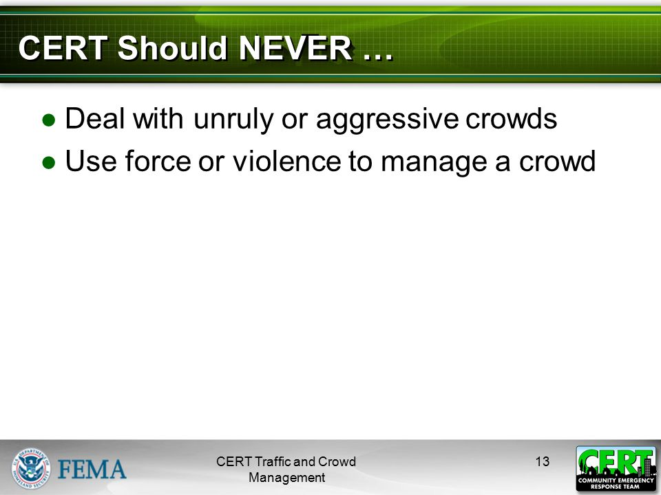 CERT Should NEVER … ●Deal with unruly or aggressive crowds ●Use force or violence to manage a crowd CERT Traffic and Crowd Management 13