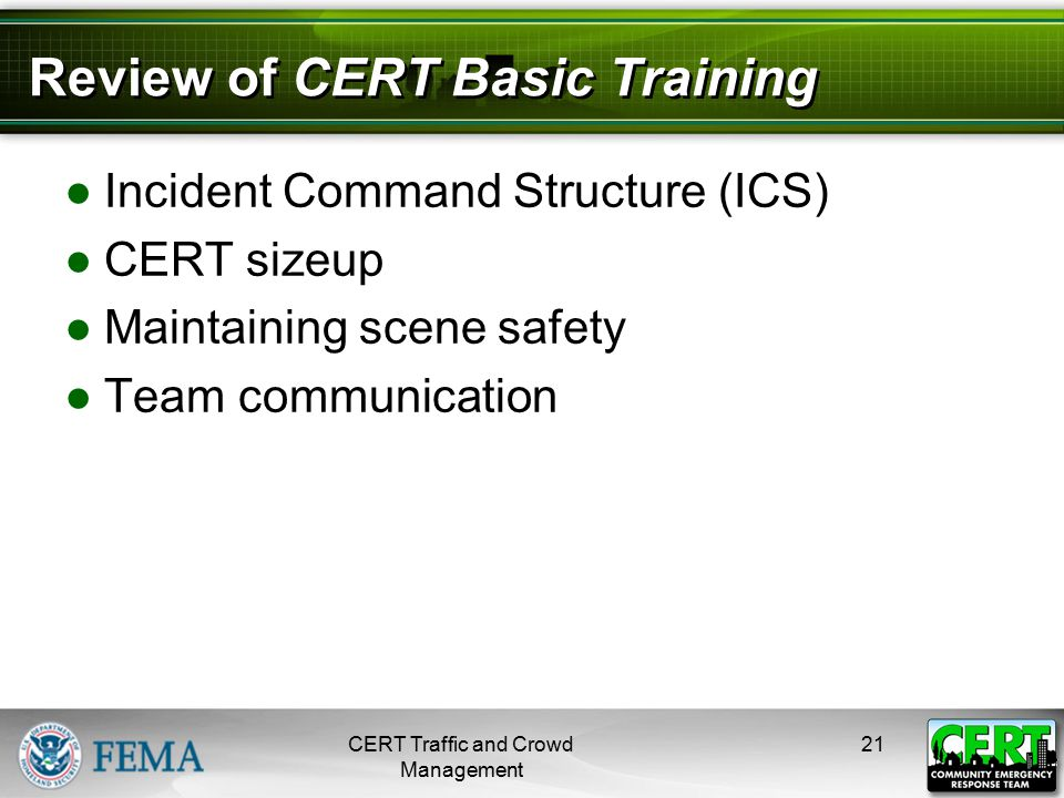 Review of CERT Basic Training ●Incident Command Structure (ICS) ●CERT sizeup ●Maintaining scene safety ●Team communication CERT Traffic and Crowd Mana