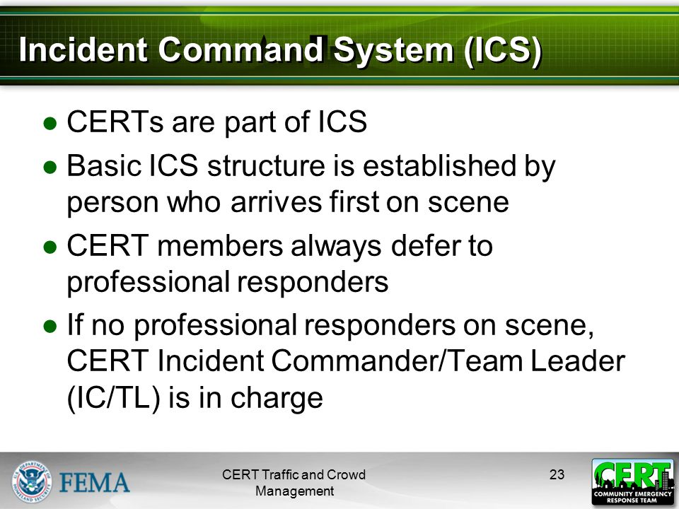 Incident Command System (ICS) ●CERTs are part of ICS ●Basic ICS structure is established by person who arrives first on scene ●CERT members always def