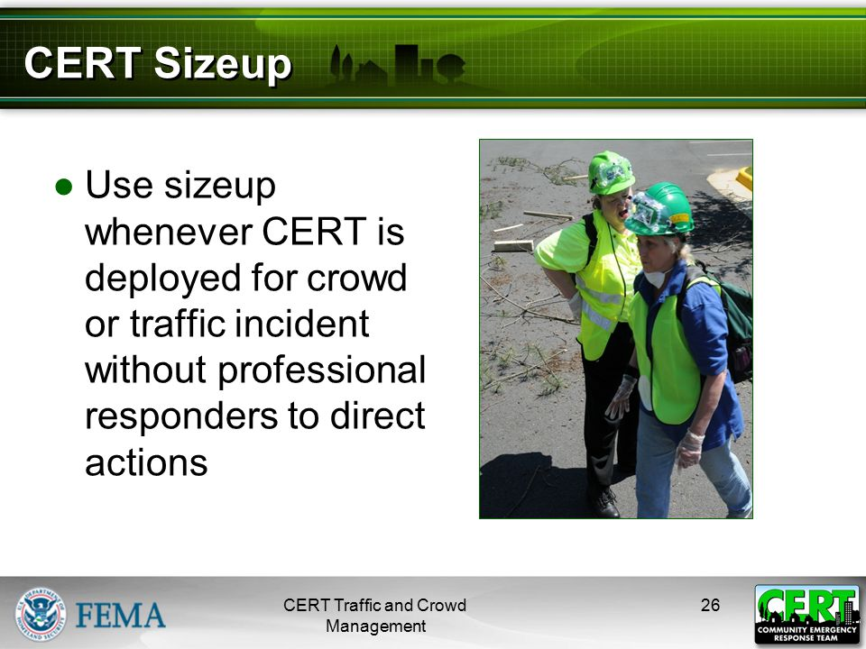 CERT Sizeup ●Use sizeup whenever CERT is deployed for crowd or traffic incident without professional responders to direct actions CERT Traffic and Cro