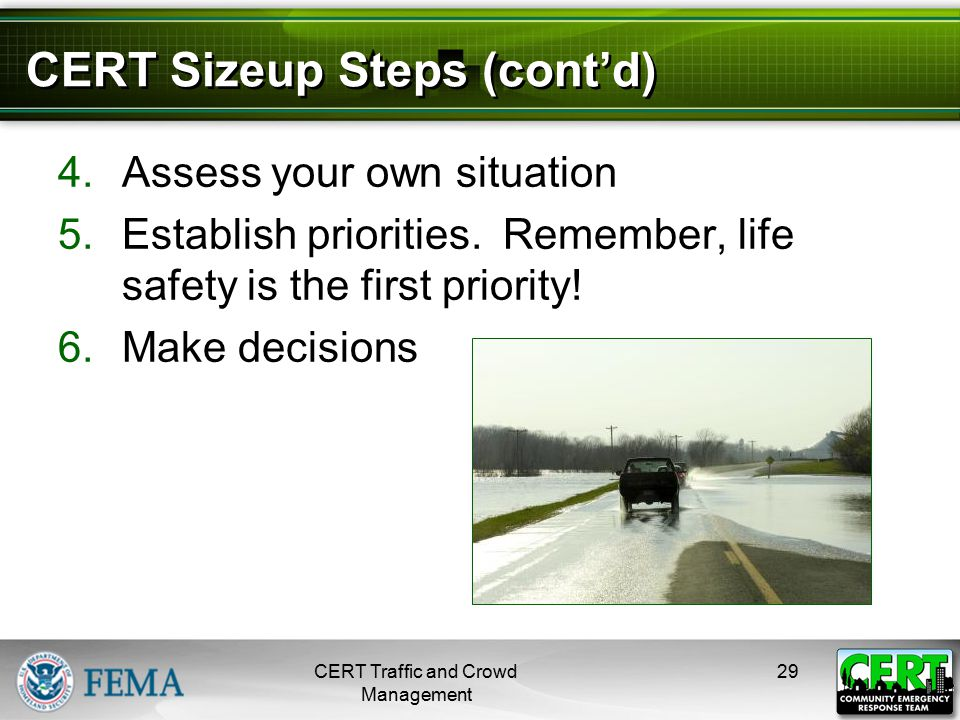 CERT Sizeup Steps (cont'd) 4.Assess your own situation 5.Establish priorities. Remember, life safety is the first priority! 6.Make decisions CERT Traf