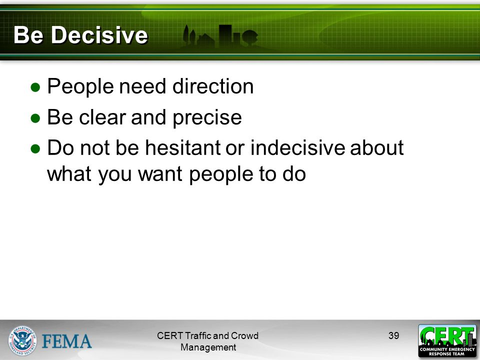 Be Decisive ●People need direction ●Be clear and precise ●Do not be hesitant or indecisive about what you want people to do CERT Traffic and Crowd Man