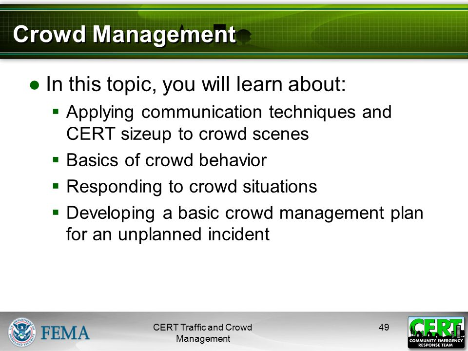 Crowd Management ●In this topic, you will learn about:  Applying communication techniques and CERT sizeup to crowd scenes  Basics of crowd behavior