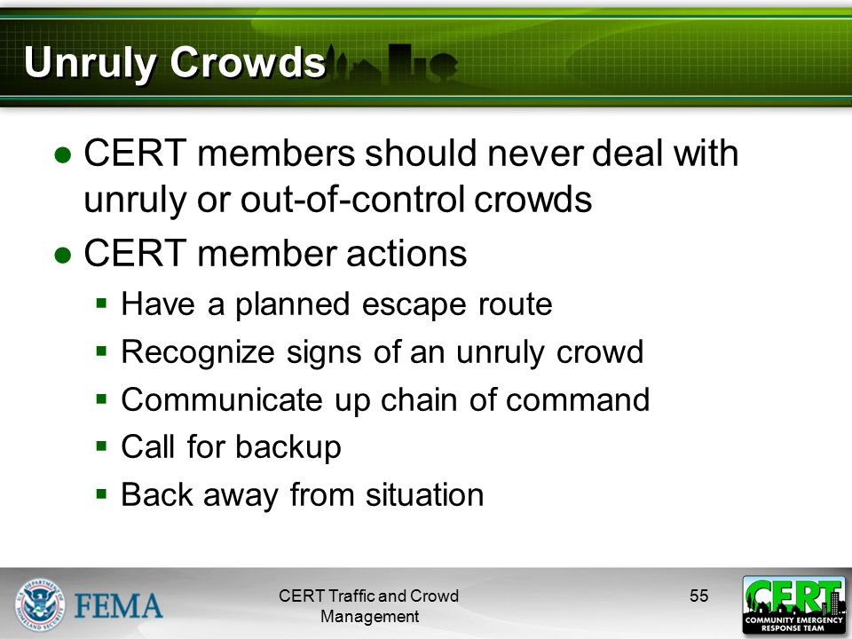 Unruly Crowds ●CERT members should never deal with unruly or out-of-control crowds ●CERT member actions  Have a planned escape route  Recognize sign