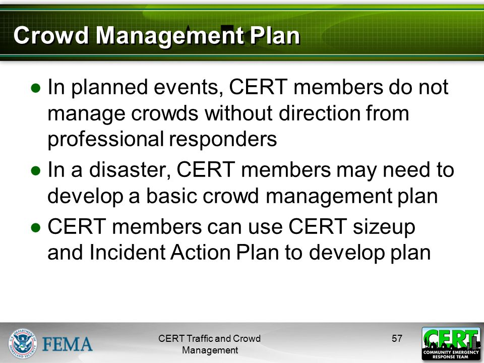 Crowd Management Plan ●In planned events, CERT members do not manage crowds without direction from professional responders ●In a disaster, CERT member