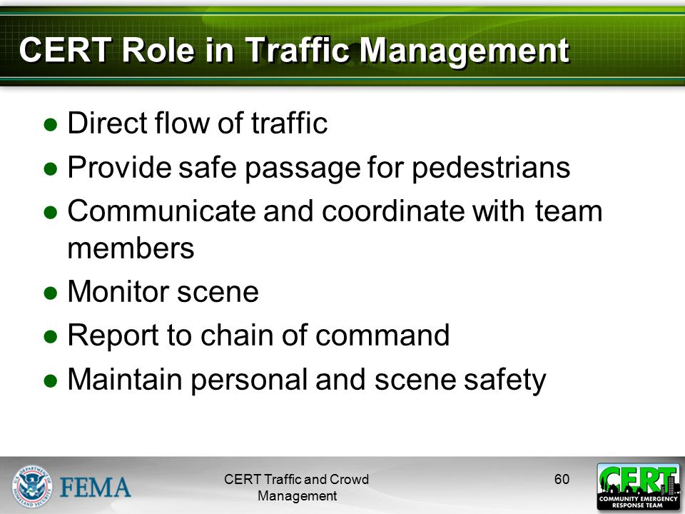 CERT Role in Traffic Management ●Direct flow of traffic ●Provide safe passage for pedestrians ●Communicate and coordinate with team members ●Monitor s