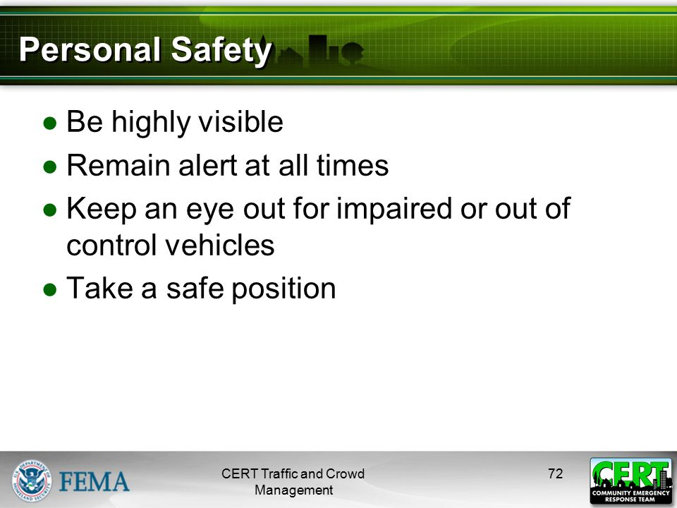 Personal Safety ●Be highly visible ●Remain alert at all times ●Keep an eye out for impaired or out of control vehicles ●Take a safe position CERT Traf