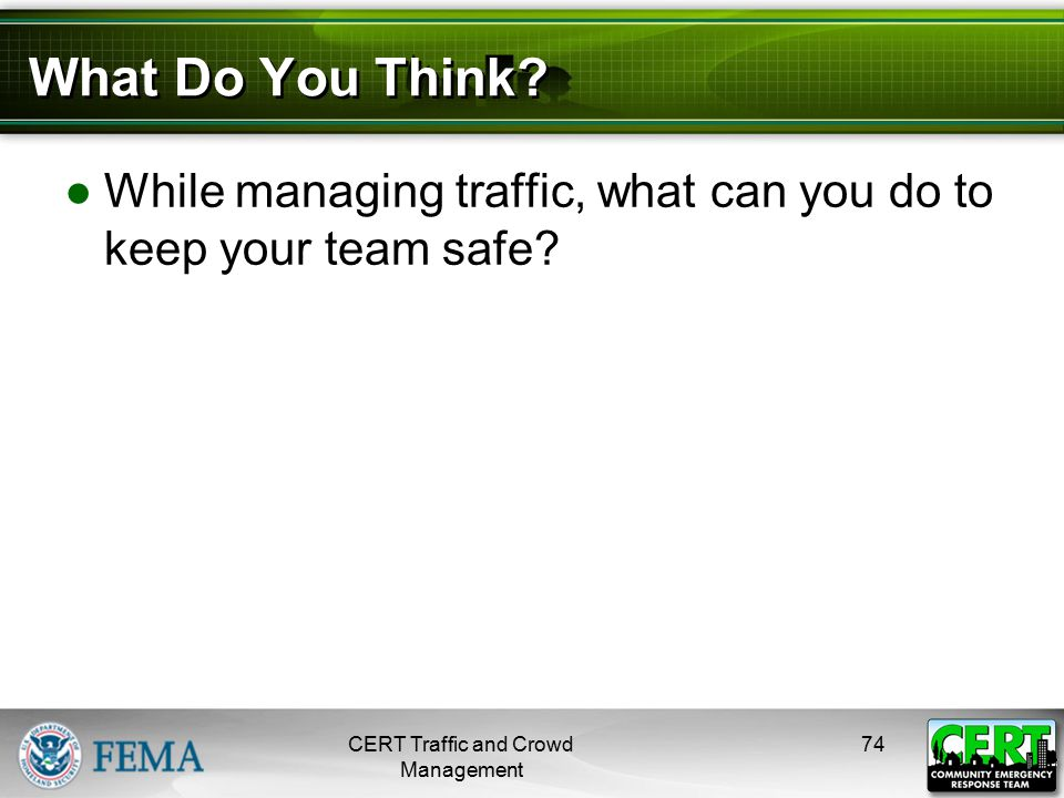 What Do You Think? ●While managing traffic, what can you do to keep your team safe? CERT Traffic and Crowd Management 74