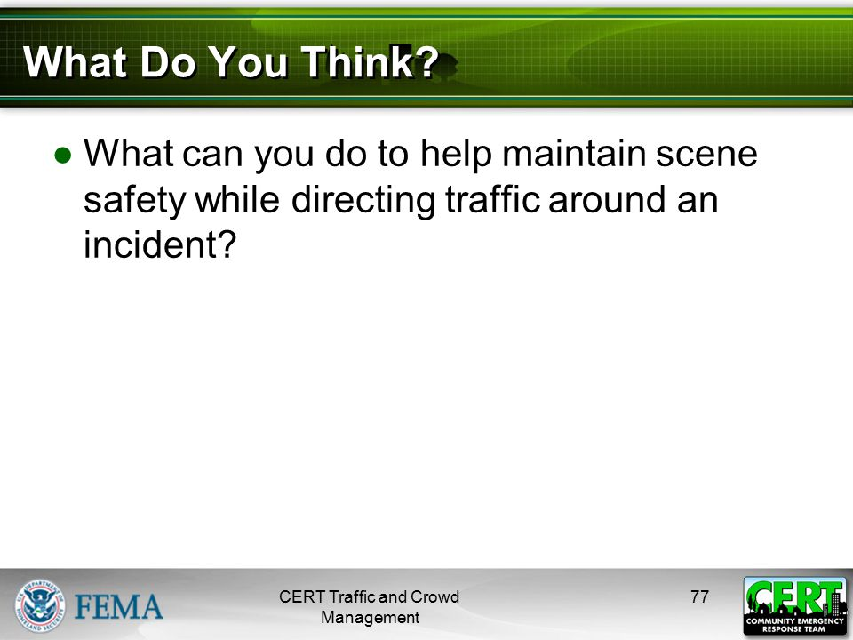 What Do You Think? ●What can you do to help maintain scene safety while directing traffic around an incident? CERT Traffic and Crowd Management 77