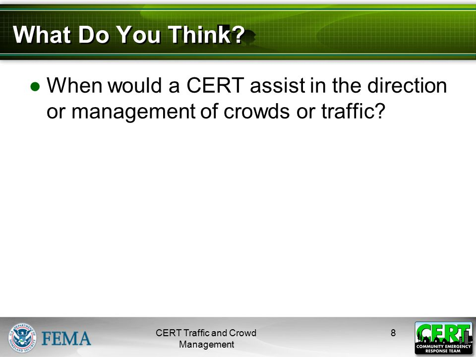 What Do You Think? ●When would a CERT assist in the direction or management of crowds or traffic? CERT Traffic and Crowd Management 8
