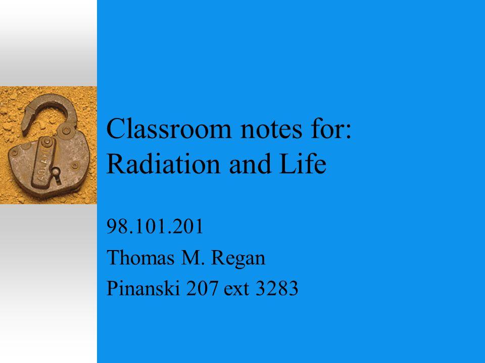 Classroom notes for: Radiation and Life 98.101.201 Thomas M. Regan Pinanski 207 ext 3283