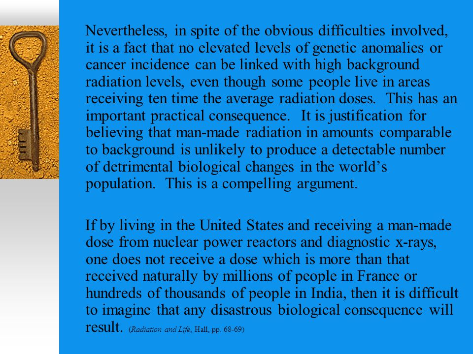 Nevertheless, in spite of the obvious difficulties involved, it is a fact that no elevated levels of genetic anomalies or cancer incidence can be linked with high background radiation levels, even though some people live in areas receiving ten time the average radiation doses.