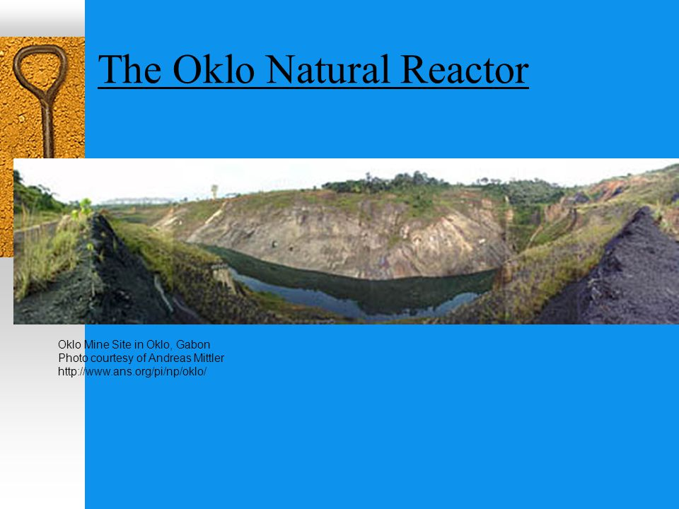 The Oklo Natural Reactor Oklo Mine Site in Oklo, Gabon Photo courtesy of Andreas Mittler http://www.ans.org/pi/np/oklo/