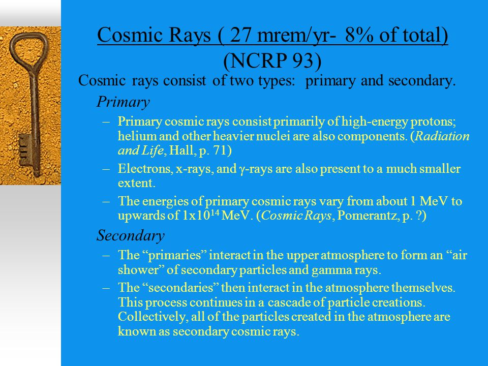Cosmic Rays ( 27 mrem/yr- 8% of total) (NCRP 93) Cosmic rays consist of two types: primary and secondary.