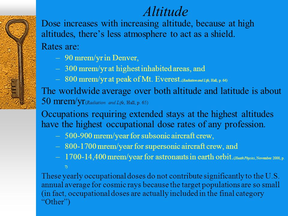 Altitude Dose increases with increasing altitude, because at high altitudes, there's less atmosphere to act as a shield.