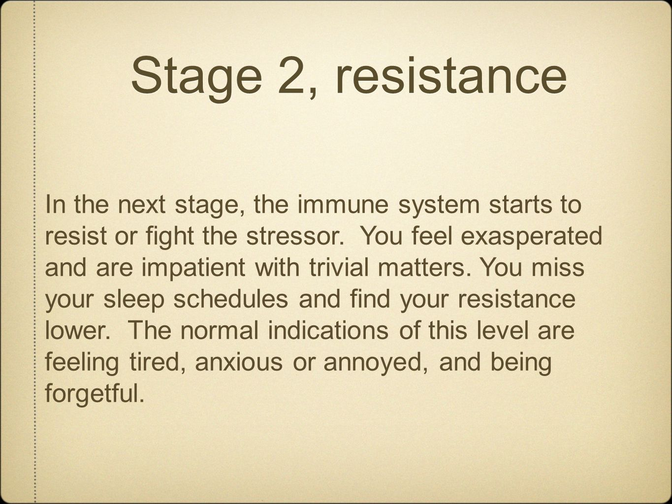 Stage 2, resistance In the next stage, the immune system starts to resist or fight the stressor. You feel exasperated and are impatient with trivial m