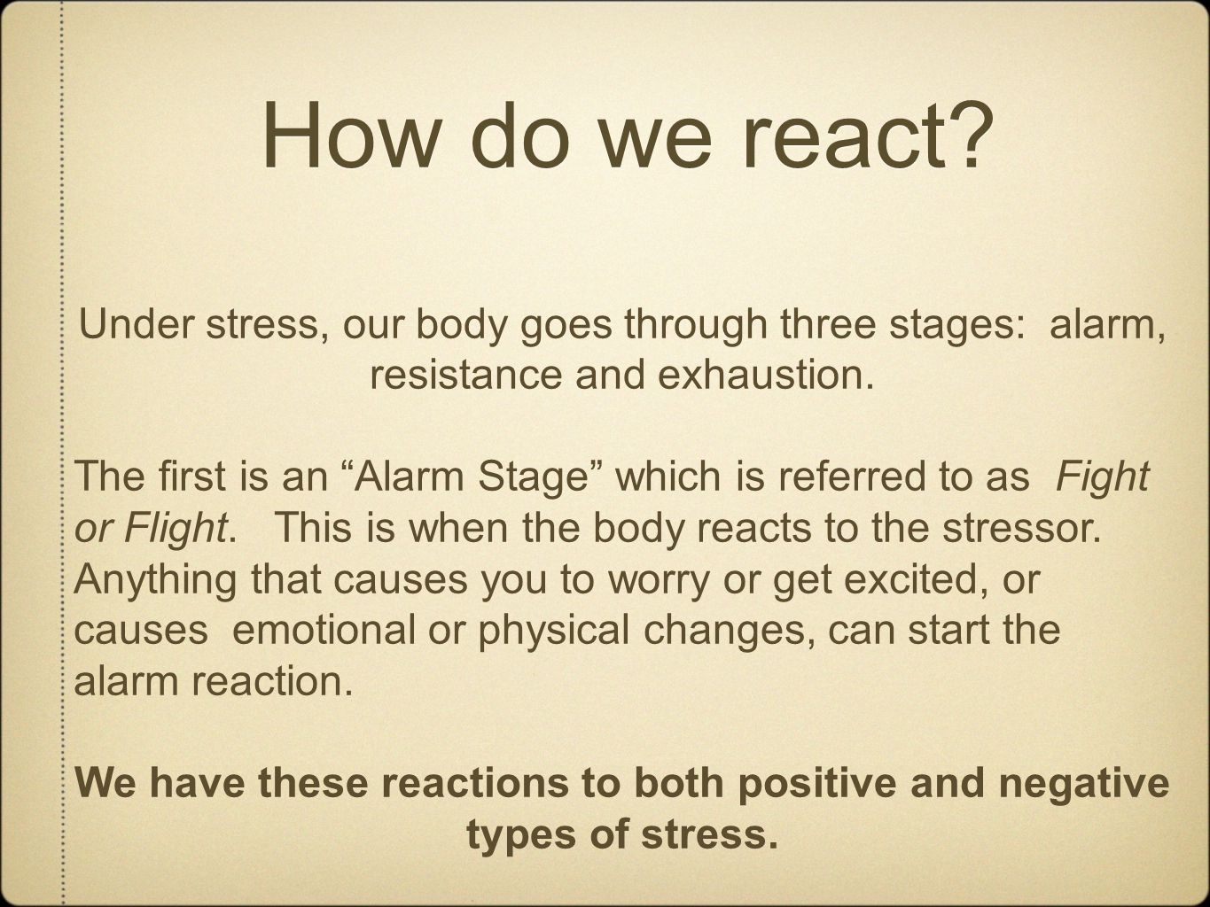"How do we react? Under stress, our body goes through three stages: alarm, resistance and exhaustion. The first is an ""Alarm Stage"" which is referred t"