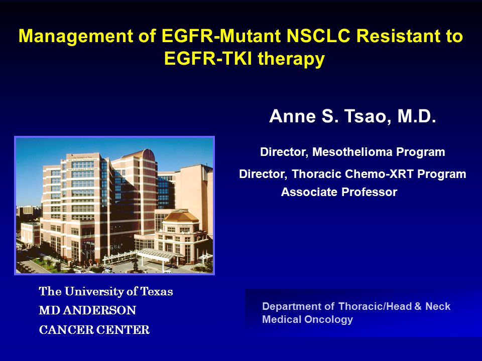 Department of Thoracic/Head & Neck Medical Oncology Management of EGFR-Mutant NSCLC Resistant to EGFR-TKI therapy Anne S. Tsao, M.D. Associate Profess