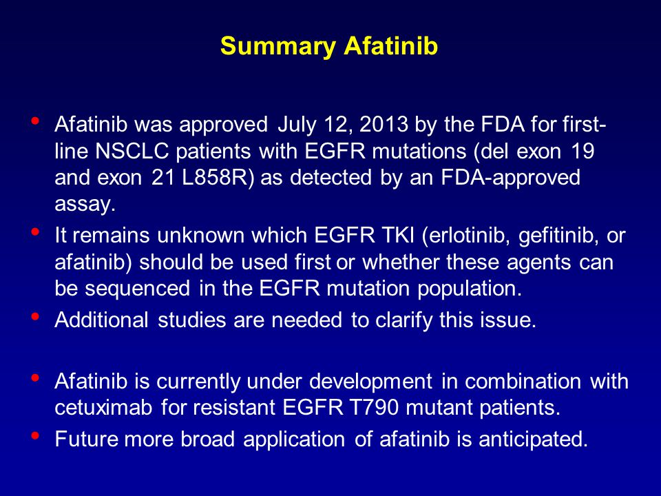 Afatinib was approved July 12, 2013 by the FDA for first- line NSCLC patients with EGFR mutations (del exon 19 and exon 21 L858R) as detected by an FD