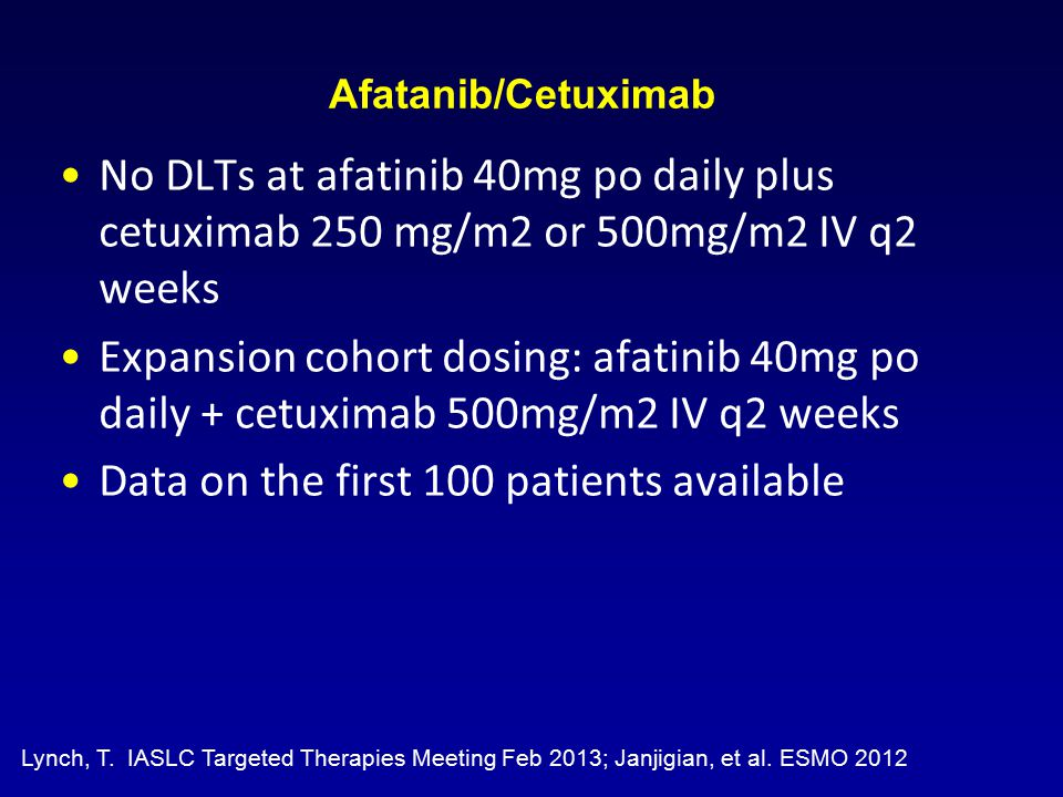 Afatanib/Cetuximab No DLTs at afatinib 40mg po daily plus cetuximab 250 mg/m2 or 500mg/m2 IV q2 weeks Expansion cohort dosing: afatinib 40mg po daily + cetuximab 500mg/m2 IV q2 weeks Data on the first 100 patients available Lynch, T.