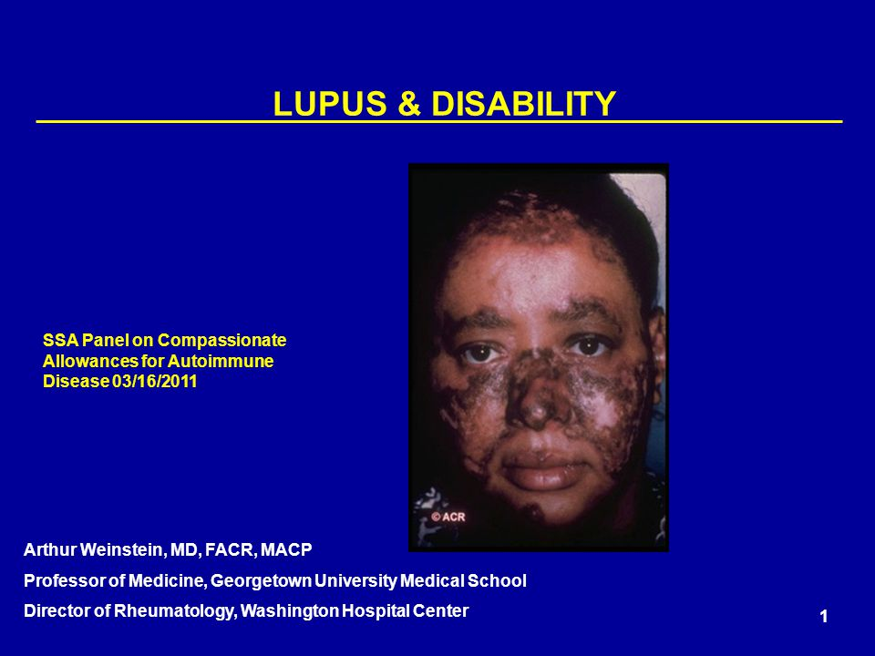 1 LUPUS & DISABILITY Arthur Weinstein, MD, FACR, MACP Professor of Medicine, Georgetown University Medical School Director of Rheumatology, Washington Hospital Center SSA Panel on Compassionate Allowances for Autoimmune Disease 03/16/2011