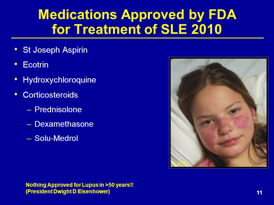 11 Medications Approved by FDA for Treatment of SLE 2010 St Joseph Aspirin Ecotrin Hydroxychloroquine Corticosteroids –Prednisolone –Dexamethasone –Solu-Medrol Nothing Approved for Lupus in >50 years!.
