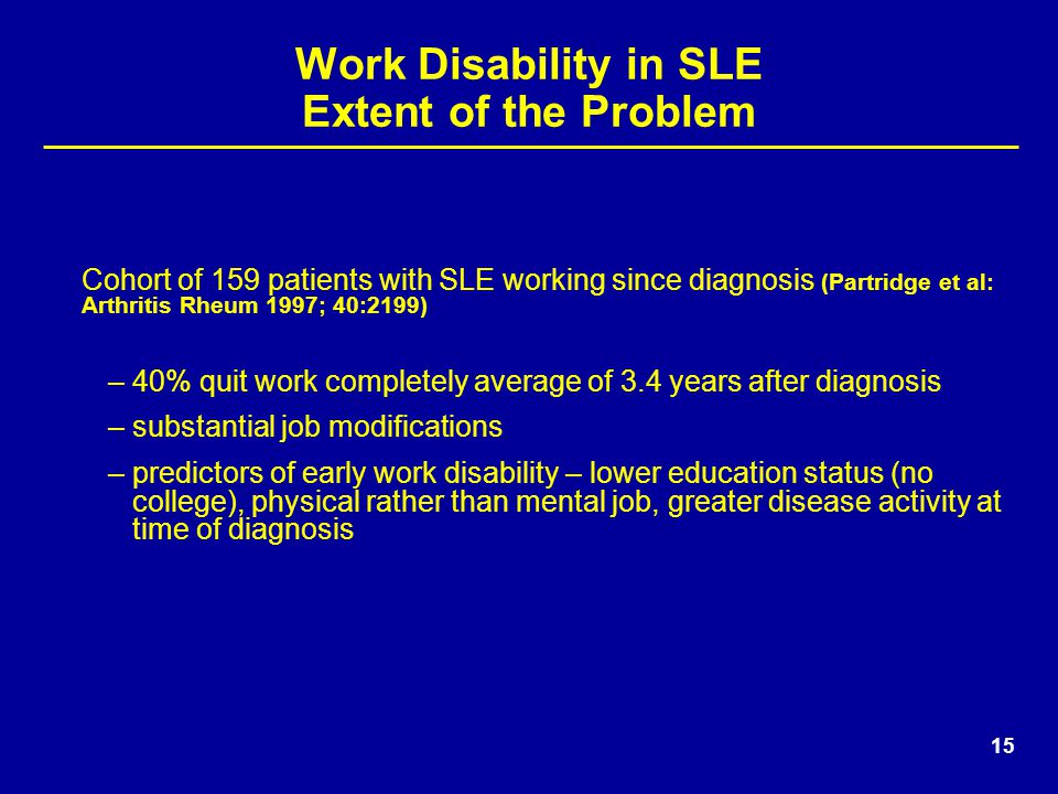 15 Work Disability in SLE Extent of the Problem Cohort of 159 patients with SLE working since diagnosis (Partridge et al: Arthritis Rheum 1997; 40:2199) –40% quit work completely average of 3.4 years after diagnosis –substantial job modifications –predictors of early work disability – lower education status (no college), physical rather than mental job, greater disease activity at time of diagnosis