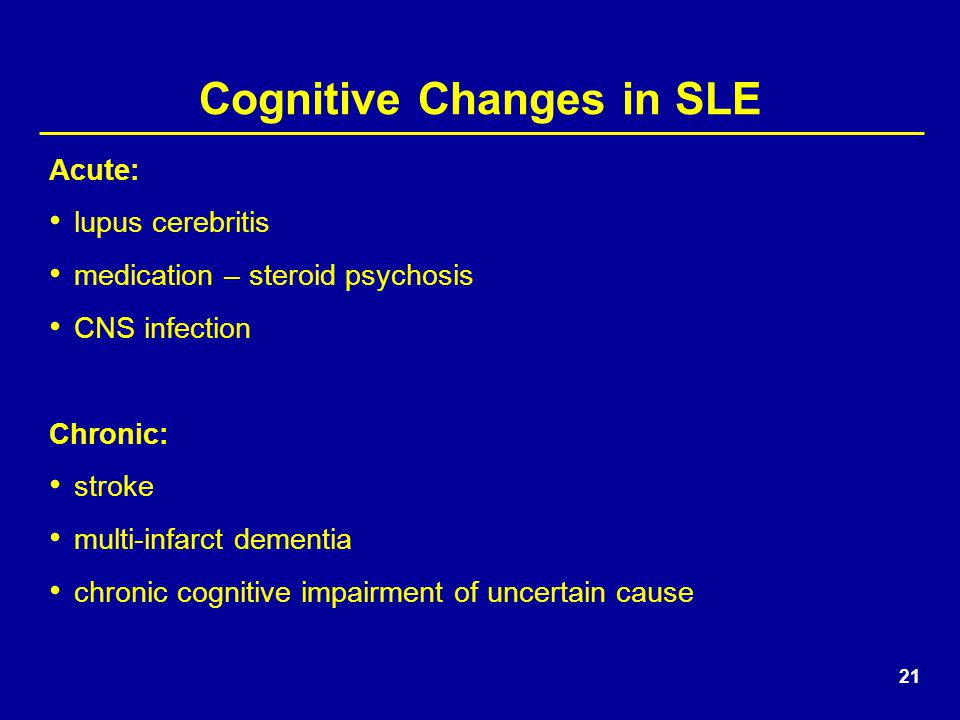 21 Cognitive Changes in SLE Acute: lupus cerebritis medication – steroid psychosis CNS infection Chronic: stroke multi-infarct dementia chronic cognitive impairment of uncertain cause