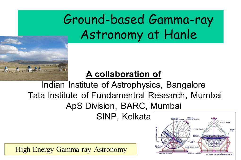 Ground-based Gamma-ray Astronomy at Hanle A collaboration of Indian Institute of Astrophysics, Bangalore Tata Institute of Fundamentral Research, Mumbai ApS Division, BARC, Mumbai SINP, Kolkata High Energy Gamma-ray Astronomy
