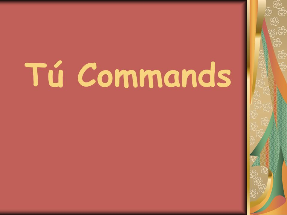 + Tú Commands To form a positive tú command you simply use the él/ella form of the verb in the present tense.