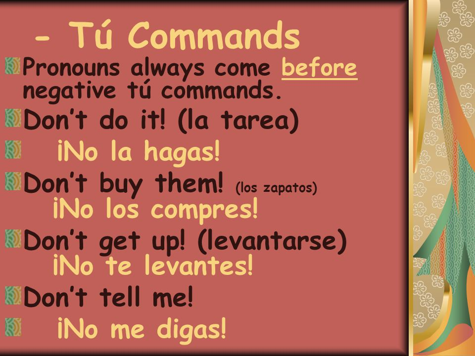 - Tú Commands Pronouns always come before negative tú commands. Don't do it! (la tarea) ¡No la hagas! Don't buy them! (los zapatos) ¡No los compres! D