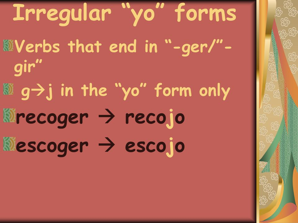 "Irregular ""yo"" forms Verbs that end in ""-ger/""- gir"" g  j in the ""yo"" form only recoger  recojo escoger  escojo"