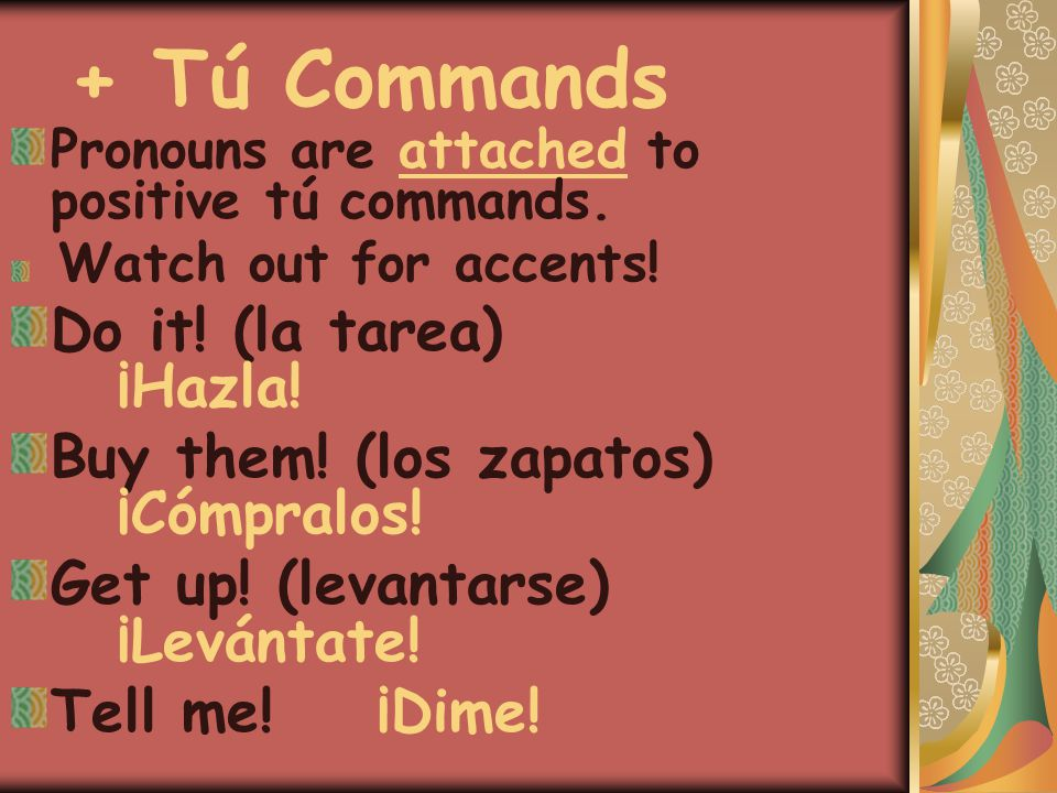 + Tú Commands Pronouns are attached to positive tú commands. Watch out for accents! Do it! (la tarea) ¡Hazla! Buy them! (los zapatos) ¡Cómpralos! Get