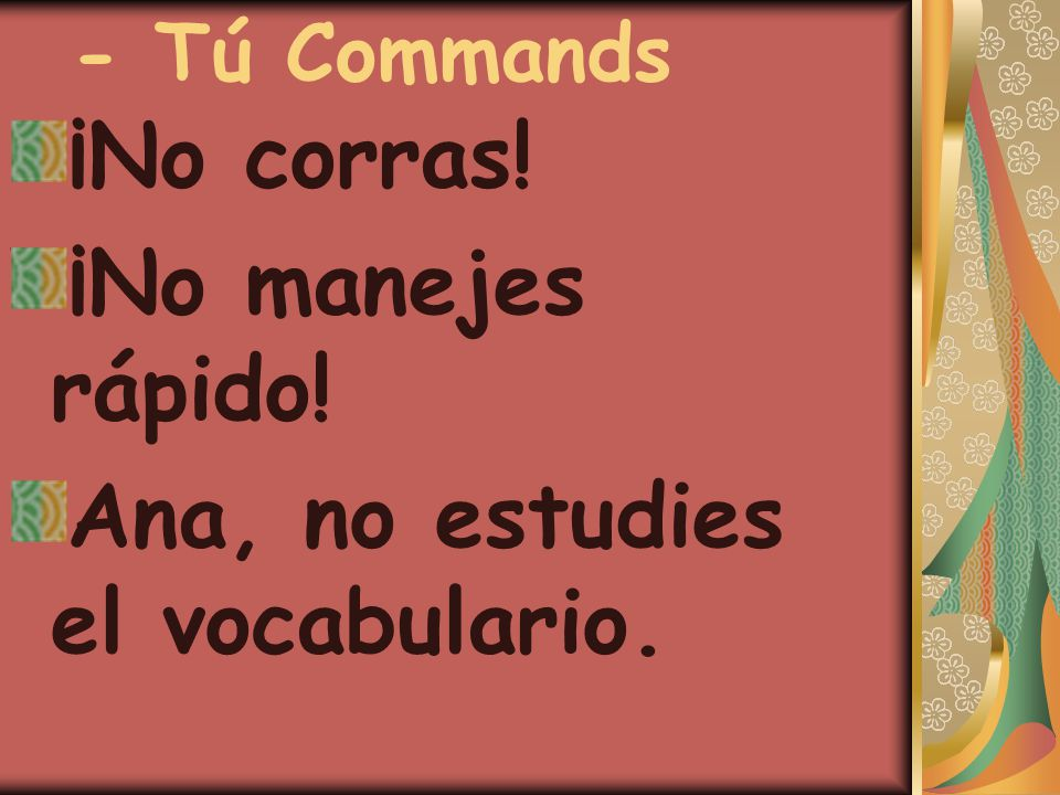 - Tú Commands ¡No corras! ¡No manejes rápido! Ana, no estudies el vocabulario.