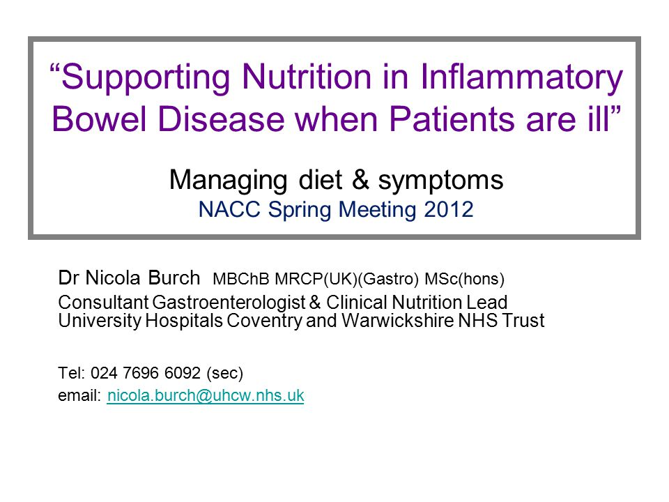 """Supporting Nutrition in Inflammatory Bowel Disease when Patients are ill"" Managing diet & symptoms NACC Spring Meeting 2012 Dr Nicola Burch MBChB MRC"