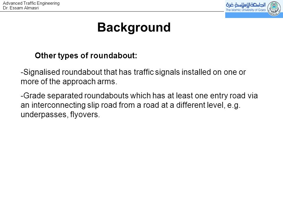 Dr. Essam Almasri Advanced Traffic Engineering Other types of roundabout: -Signalised roundabout that has traffic signals installed on one or more of