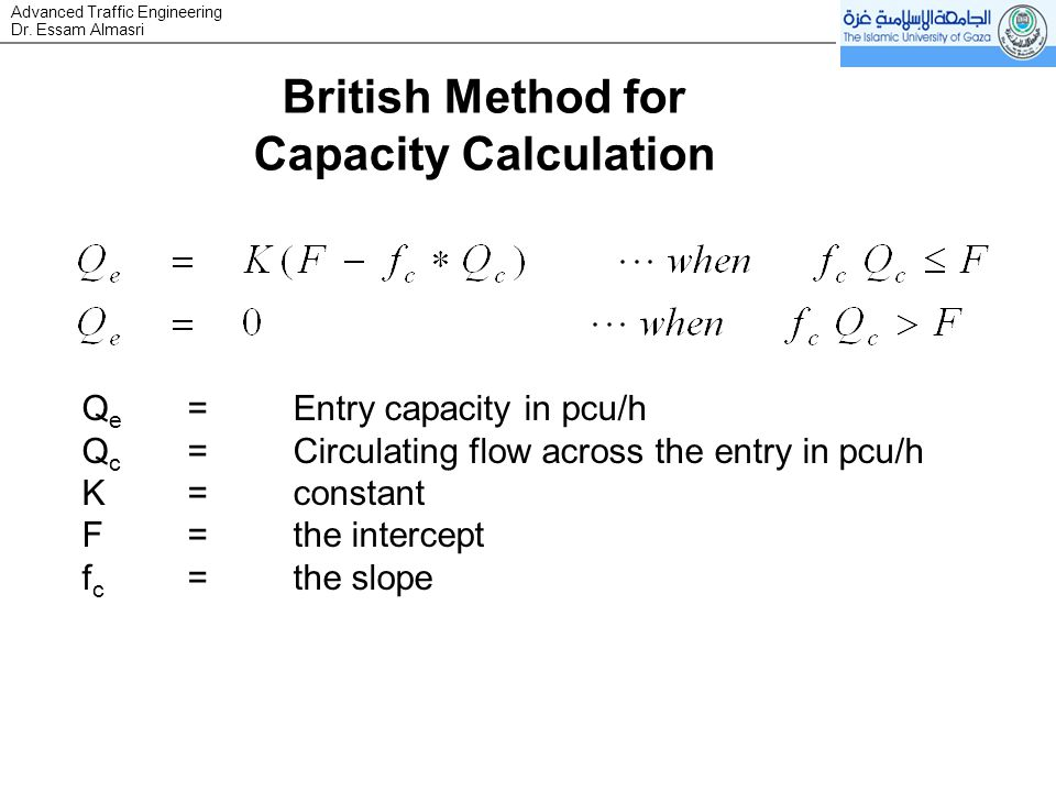 Dr. Essam Almasri Advanced Traffic Engineering British Method for Capacity Calculation Q e =Entry capacity in pcu/h Q c =Circulating flow across the e