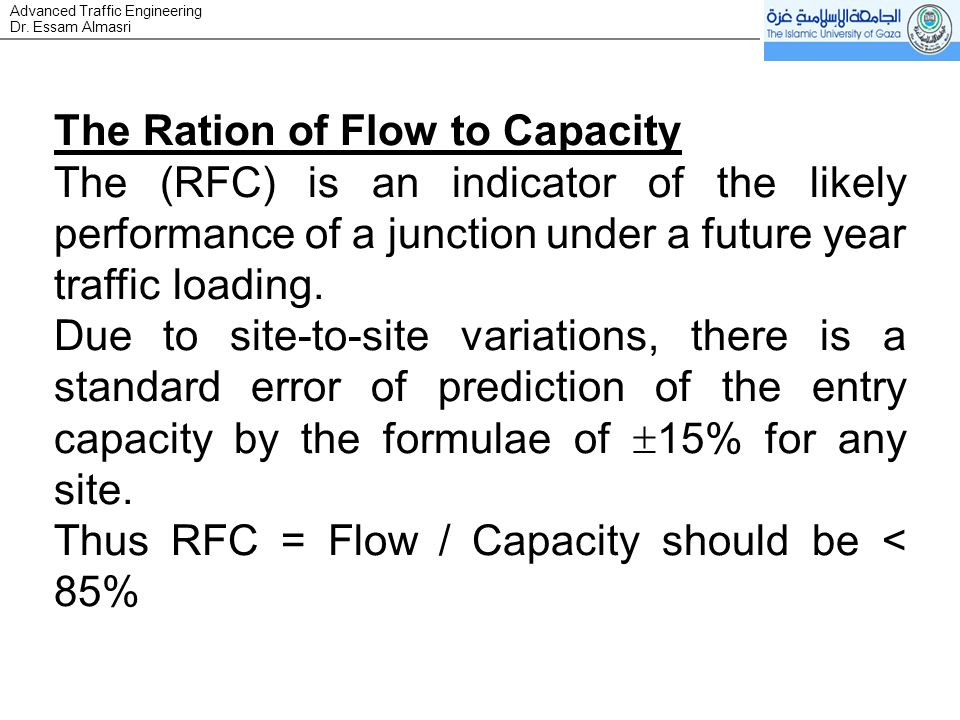 Dr. Essam Almasri Advanced Traffic Engineering The Ration of Flow to Capacity The (RFC) is an indicator of the likely performance of a junction under