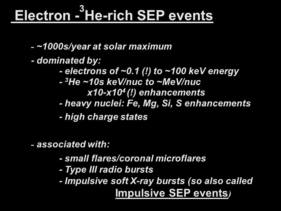 Electron - 3 He-rich SEP events - ~1000s/year at solar maximum - dominated by: - electrons of ~0.1 (!) to ~100 keV energy - 3 He ~10s keV/nuc to ~MeV/nuc x10-x10 4 (!) enhancements - heavy nuclei: Fe, Mg, Si, S enhancements - high charge states - associated with: - small flares/coronal microflares - Type III radio bursts - Impulsive soft X-ray bursts (so also called Impulsive SEP events )