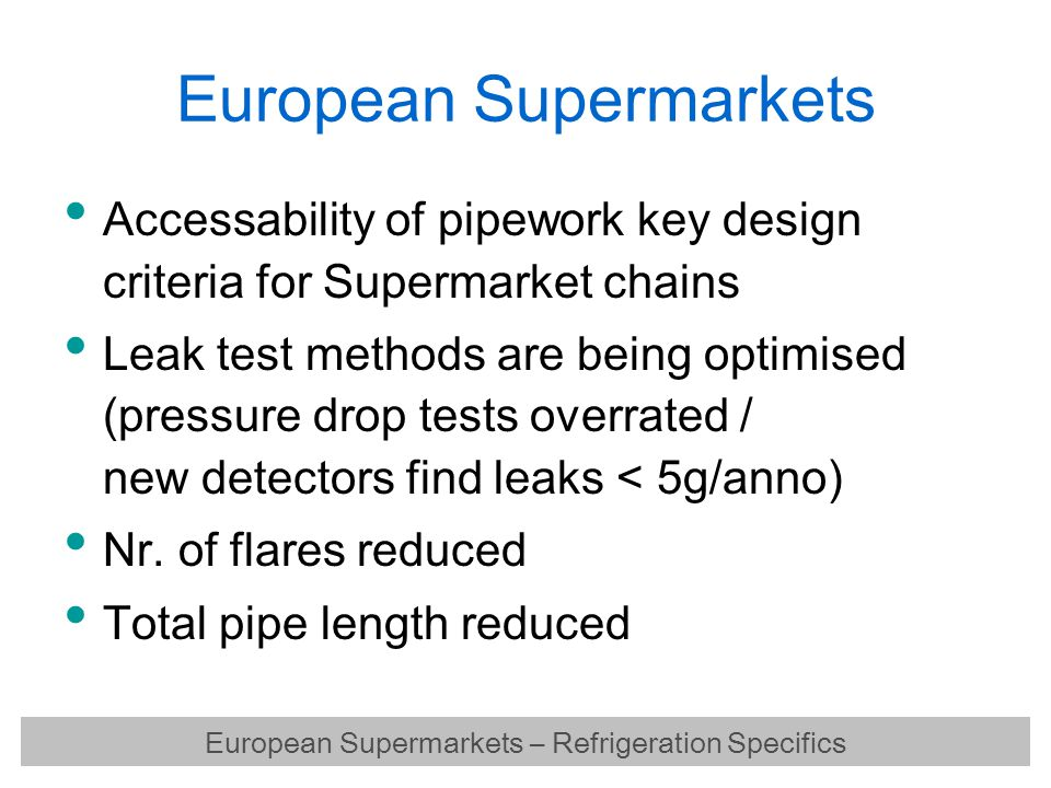 European Supermarkets Capacity of refrigeration packages relatively small  typical GER supermarket:75 kW medium / 35 kW low Discounter markets (GER) usually operate with plug-in freezers for low temp and distributed systems for medium temp European Supermarkets – Refrigeration Specifics