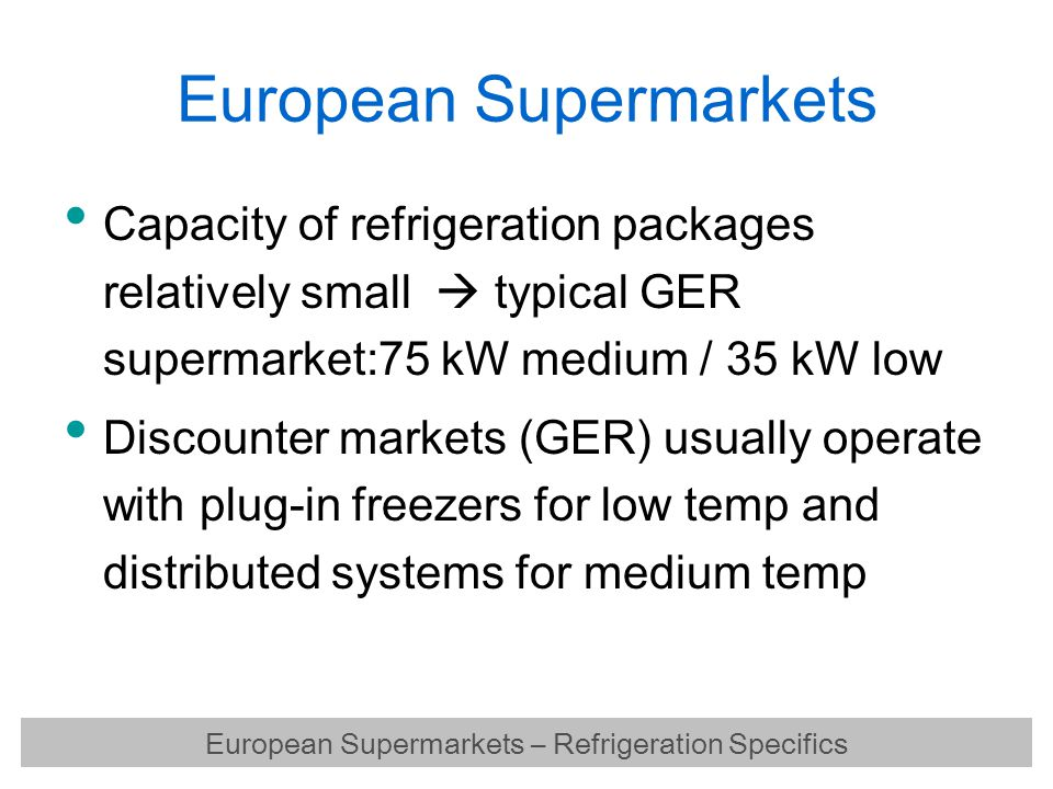 European Supermarkets Capacity of refrigeration packages relatively small  typical GER supermarket:75 kW medium / 35 kW low Discounter markets (GER)